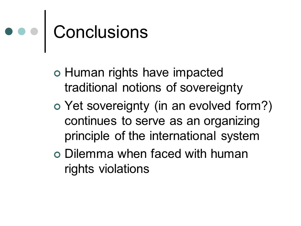 Conclusions Human rights have impacted traditional notions of sovereignty.
