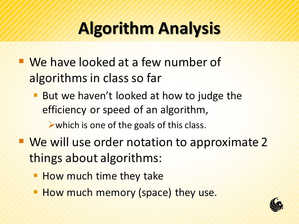 Algorithm Analysis We have looked at a few number of algorithms in class so far.