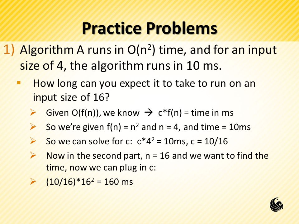 Practice Problems Algorithm A runs in O(n2) time, and for an input size of 4, the algorithm runs in 10 ms.