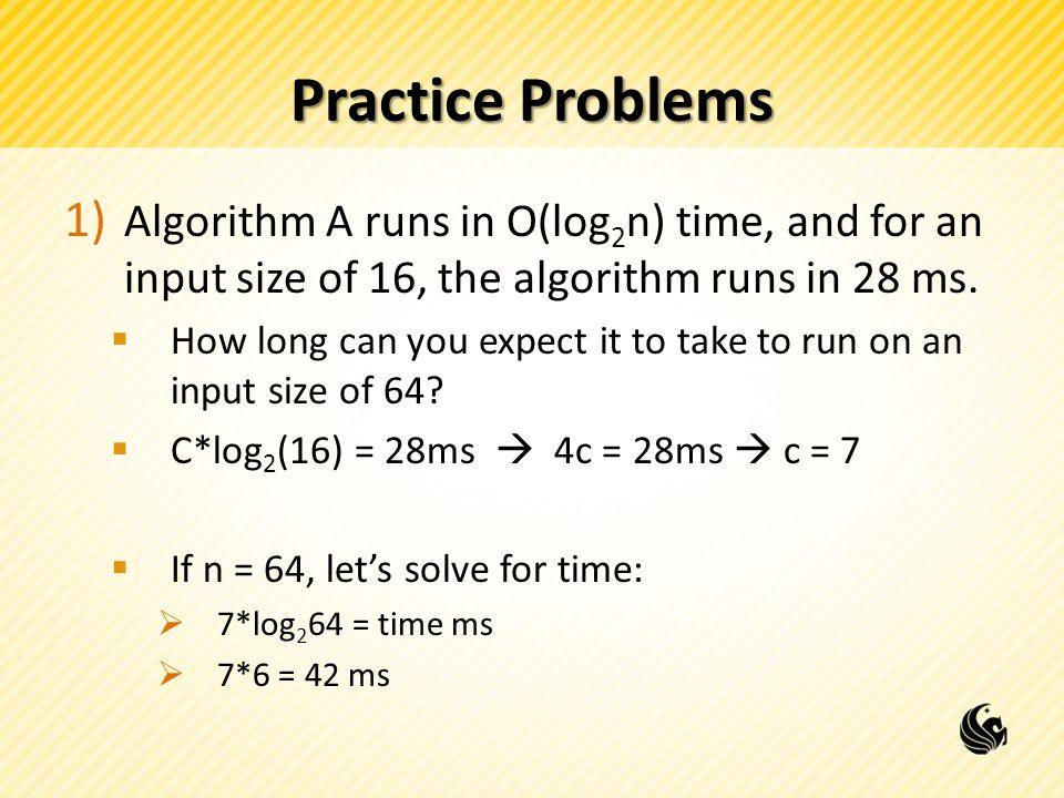 Practice Problems Algorithm A runs in O(log2n) time, and for an input size of 16, the algorithm runs in 28 ms.