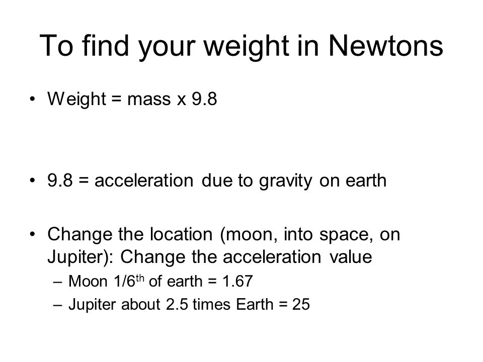 To find your weight in Newtons