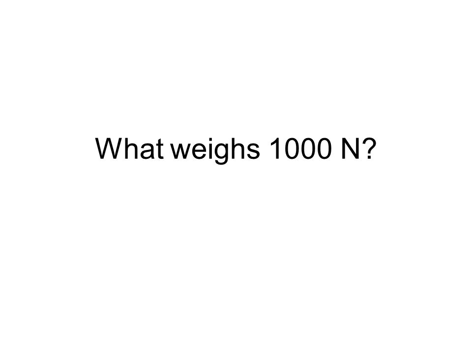 What weighs 1000 N