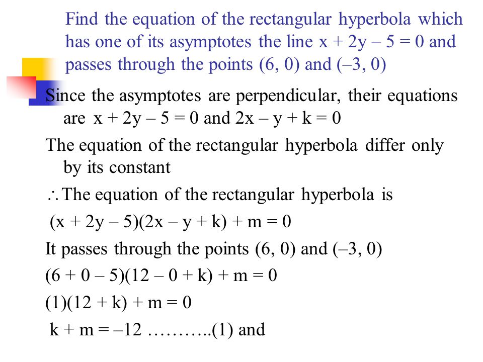 Find the equation of the rectangular hyperbola which has one of its asymptotes the line x + 2y – 5 = 0 and passes through the points (6, 0) and (–3, 0)