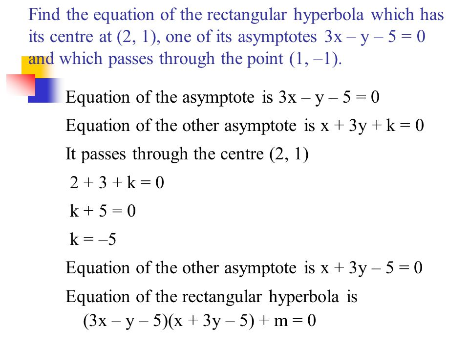 Find the equation of the rectangular hyperbola which has its centre at (2, 1), one of its asymptotes 3x – y – 5 = 0 and which passes through the point (1, –1).