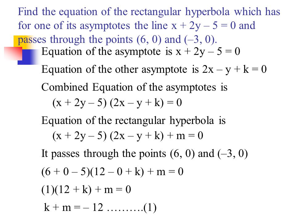 Find the equation of the rectangular hyperbola which has for one of its asymptotes the line x + 2y – 5 = 0 and passes through the points (6, 0) and (–3, 0).