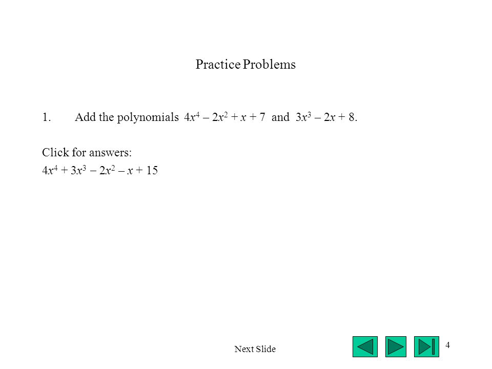 Practice Problems Add the polynomials 4x4 – 2x2 + x + 7 and 3x3 – 2x + 8. Click for answers: 4x4 + 3x3  2x2 – x + 15.