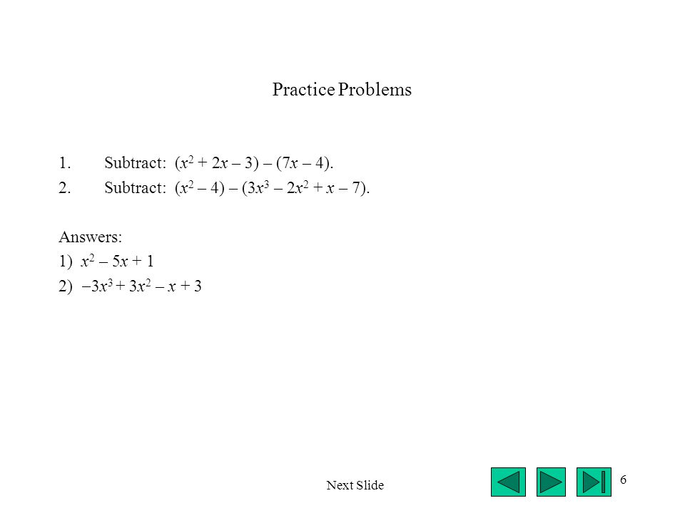 Practice Problems Subtract: (x2 + 2x – 3) – (7x – 4).