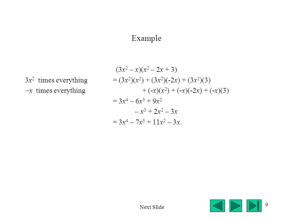 Example (3x2 – x)(x2 – 2x + 3) 3x2 times everything = (3x2)(x2) + (3x2)(-2x) + (3x2)(3) x times everything + (-x)(x2) + (-x)(-2x) + (-x)(3)