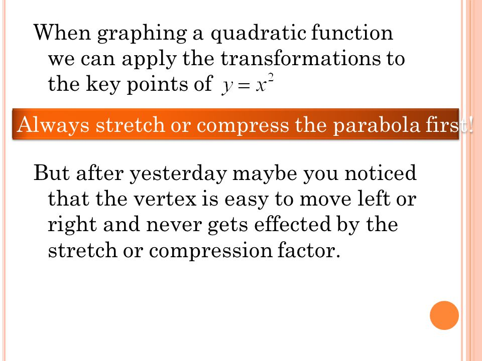 When graphing a quadratic function we can apply the transformations to the key points of But after yesterday maybe you noticed that the vertex is easy to move left or right and never gets effected by the stretch or compression factor.