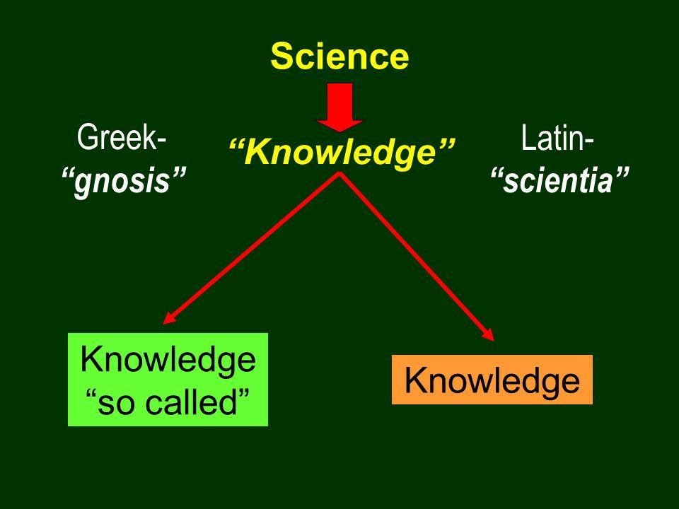 Science Greek- gnosis Latin- scientia Knowledge