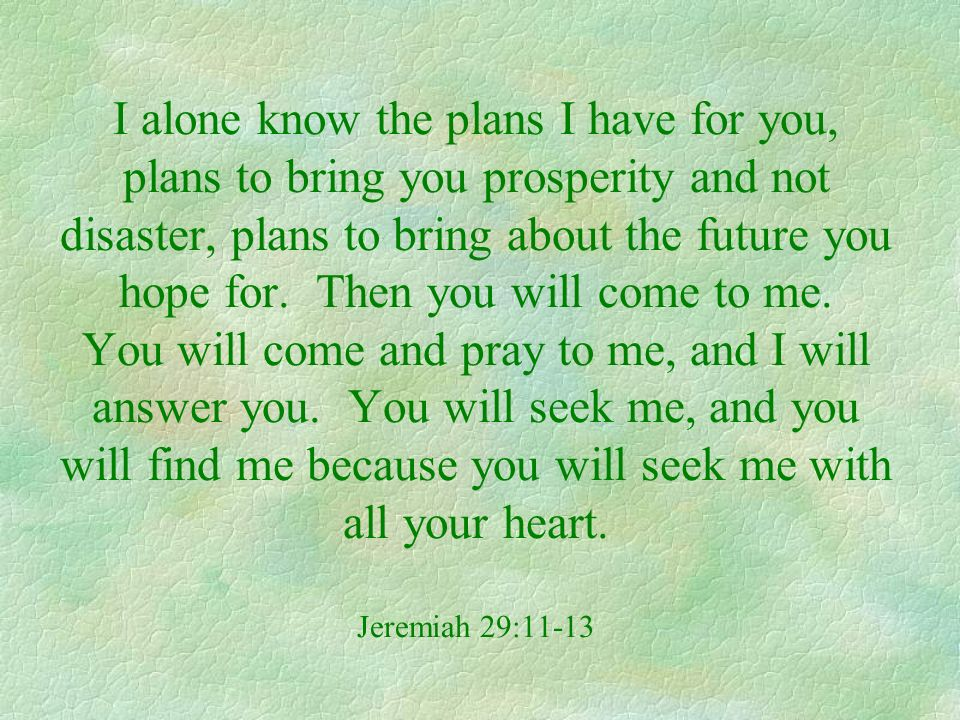 I alone know the plans I have for you, plans to bring you prosperity and not disaster, plans to bring about the future you hope for.