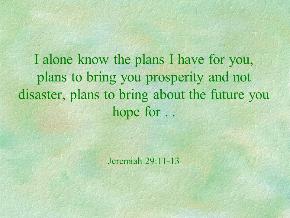 I alone know the plans I have for you, plans to bring you prosperity and not disaster, plans to bring about the future you hope for .