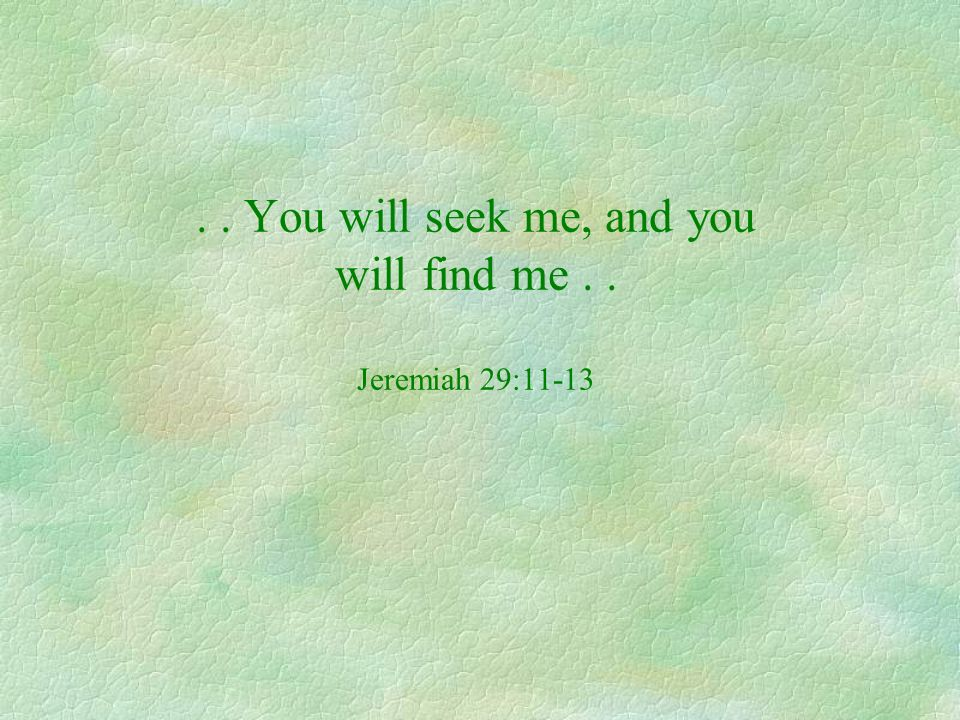 . . You will seek me, and you will find me . . Jeremiah 29:11-13