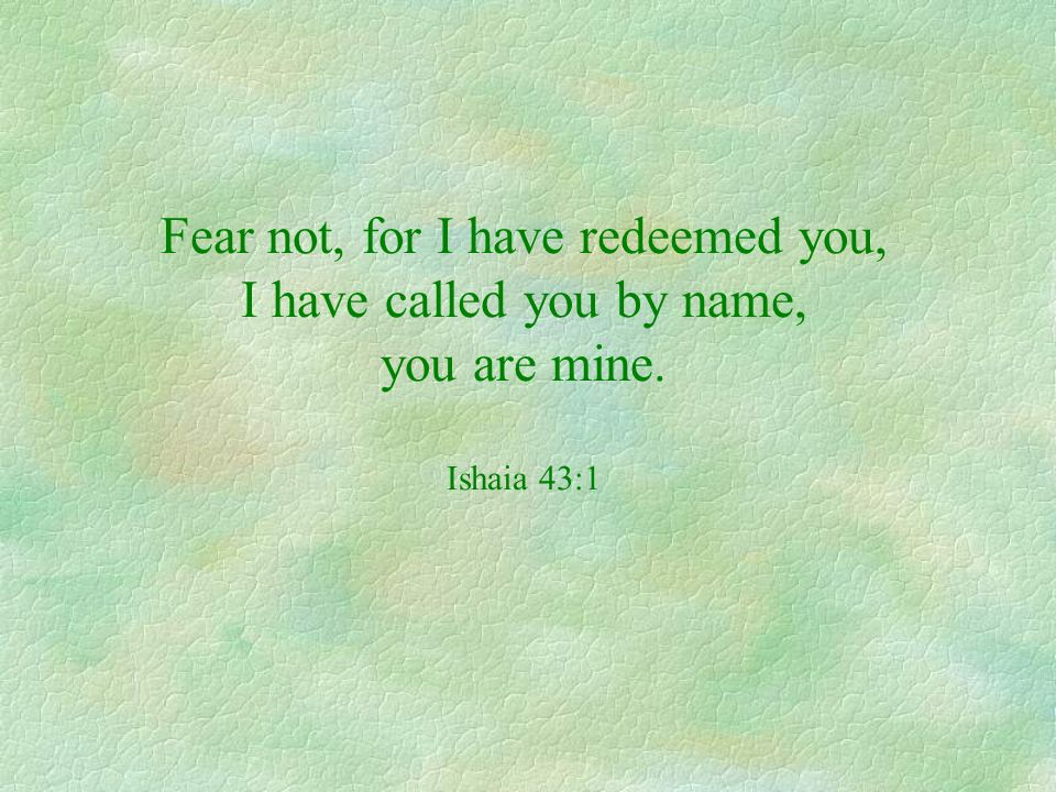 Fear not, for I have redeemed you, I have called you by name, you are mine. Ishaia 43:1