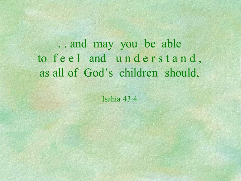 . . and may you be able to f e e l and u n d e r s t a n d , as all of God's children should, Isahia 43:4