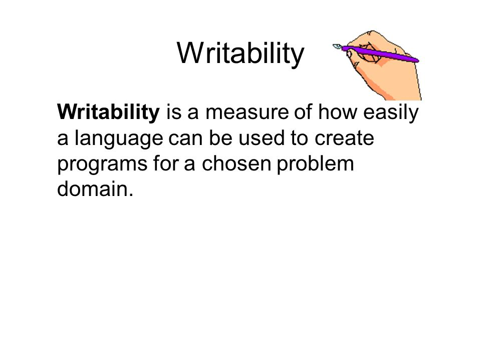 Writability Writability is a measure of how easily a language can be used to create programs for a chosen problem domain.