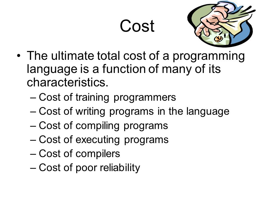 Cost The ultimate total cost of a programming language is a function of many of its characteristics.