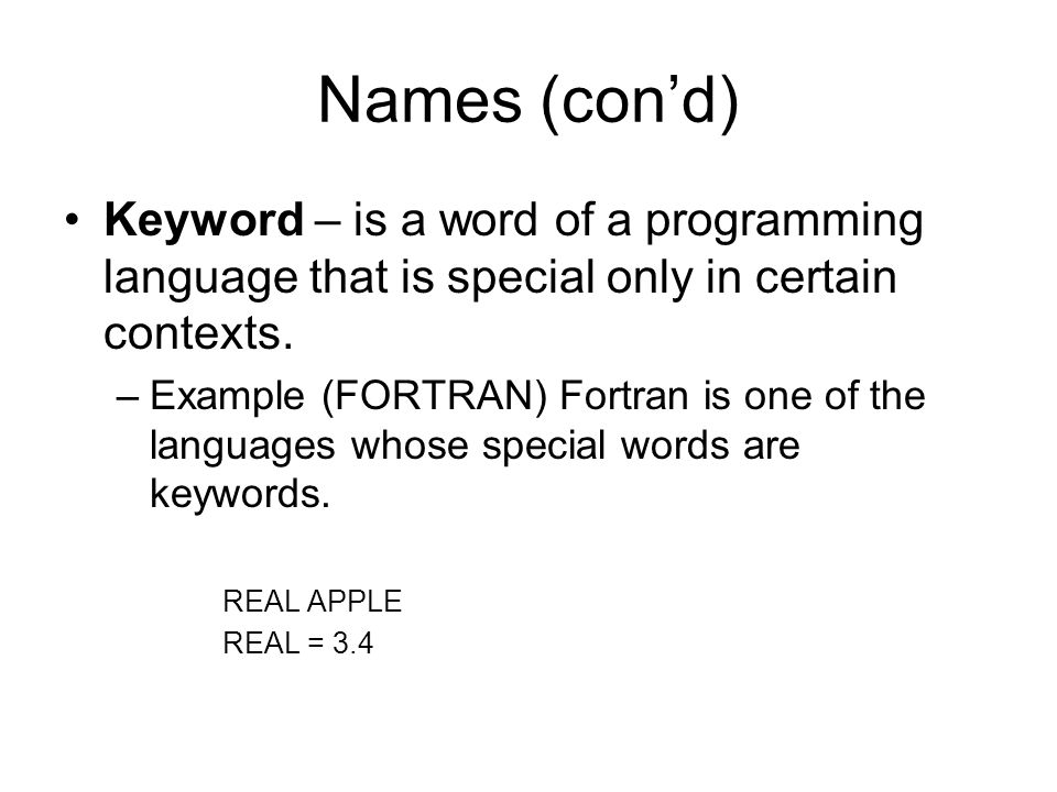Names (con'd) Keyword – is a word of a programming language that is special only in certain contexts.