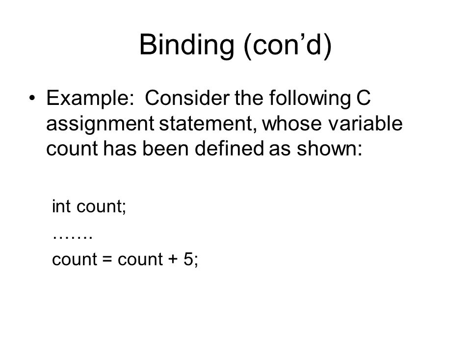 Binding (con'd) Example: Consider the following C assignment statement, whose variable count has been defined as shown: