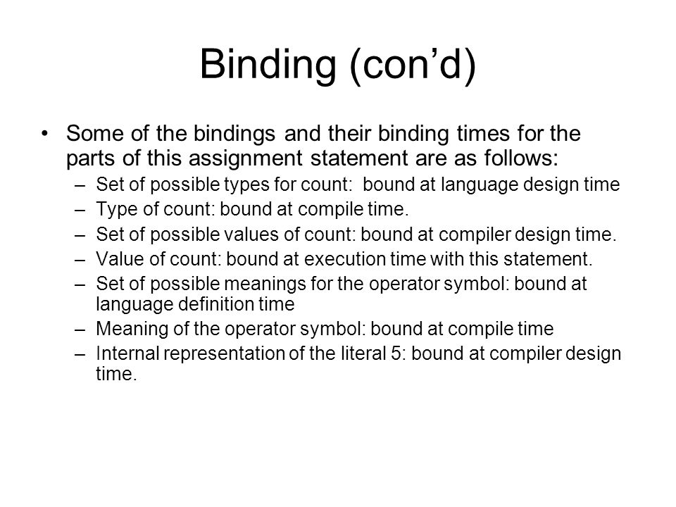 Binding (con'd) Some of the bindings and their binding times for the parts of this assignment statement are as follows: