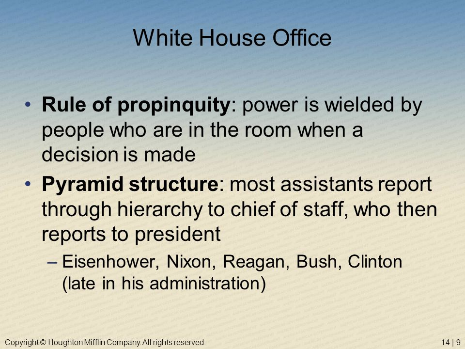 White House Office Rule of propinquity: power is wielded by people who are in the room when a decision is made.