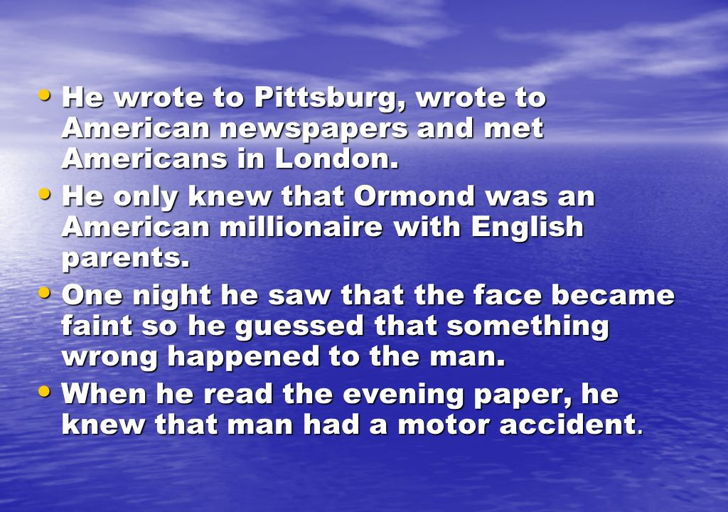 He wrote to Pittsburg, wrote to American newspapers and met Americans in London.