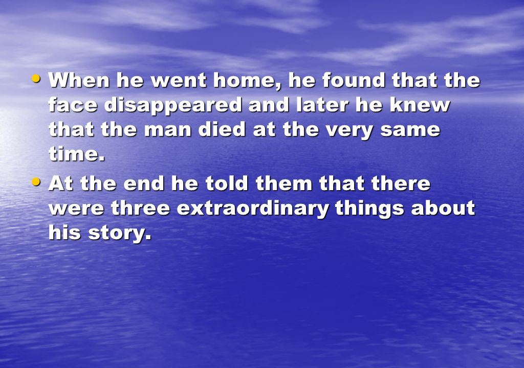 When he went home, he found that the face disappeared and later he knew that the man died at the very same time.