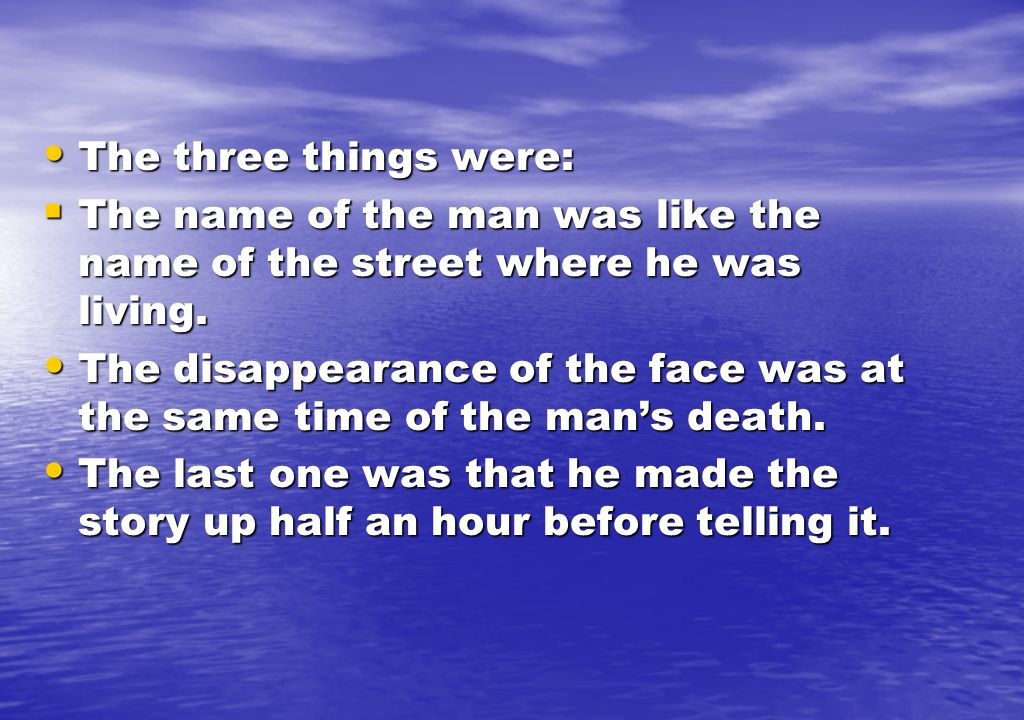 The three things were: The name of the man was like the name of the street where he was living.