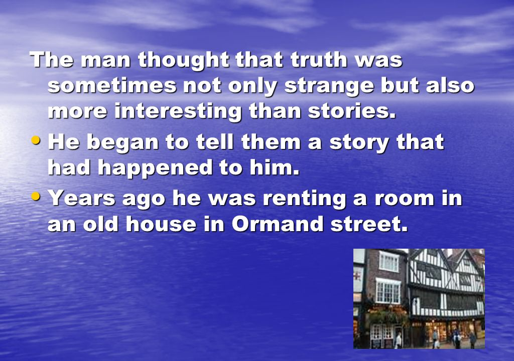 The man thought that truth was sometimes not only strange but also more interesting than stories.