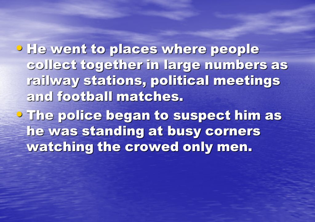 He went to places where people collect together in large numbers as railway stations, political meetings and football matches.