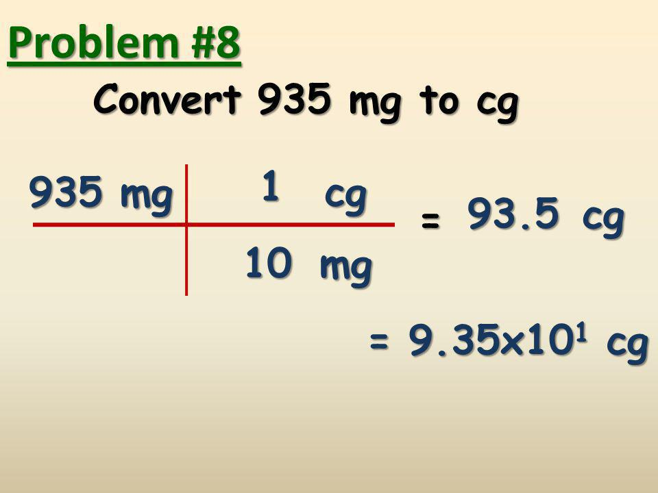 Problem #8 Convert 935 mg to cg 1 935 mg cg 93.5 cg = 10 mg