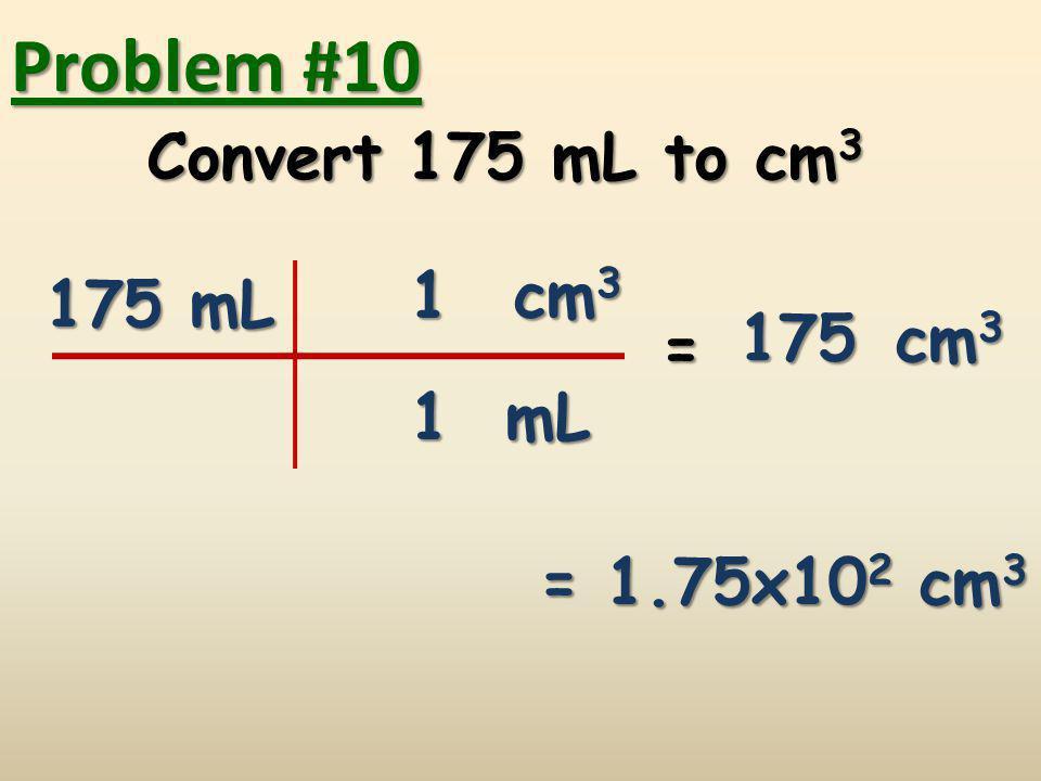 Problem #10 Convert 175 mL to cm3 1 cm3 175 mL 175 cm3 = 1 mL
