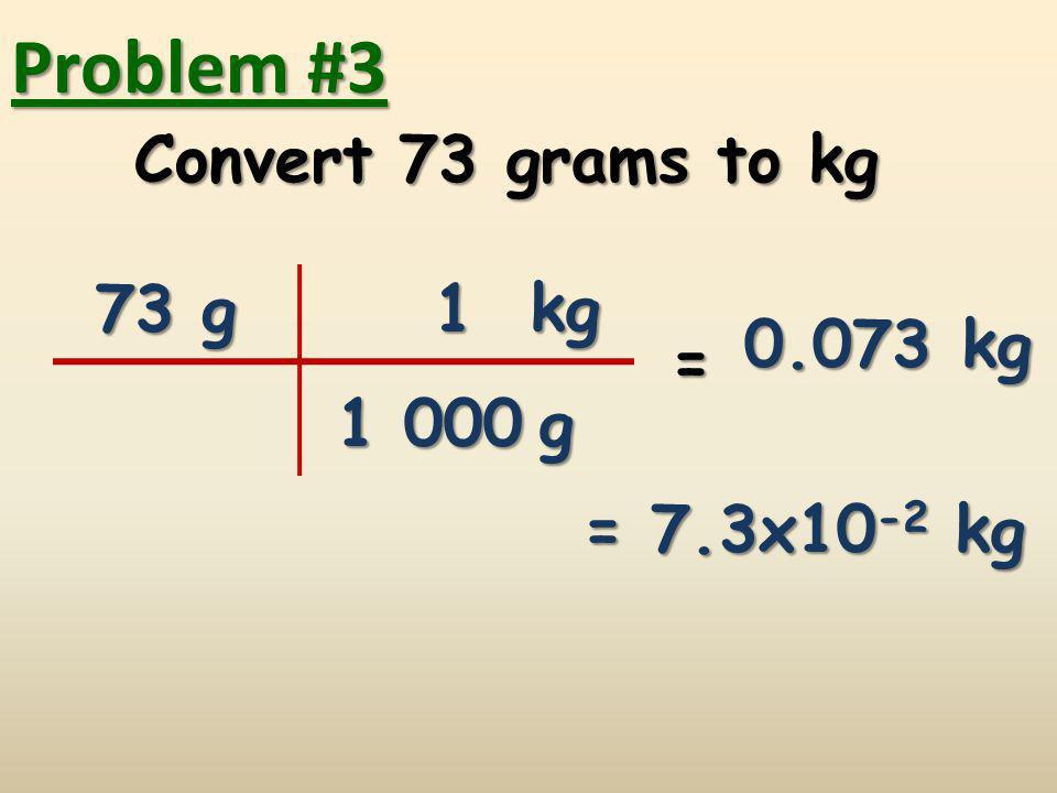 Problem #3 Convert 73 grams to kg 73 g 1 kg 0.073 kg = 1 000 g
