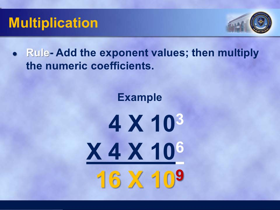 Multiplication Rule- Add the exponent values; then multiply the numeric coefficients. Example. 4 X 103.