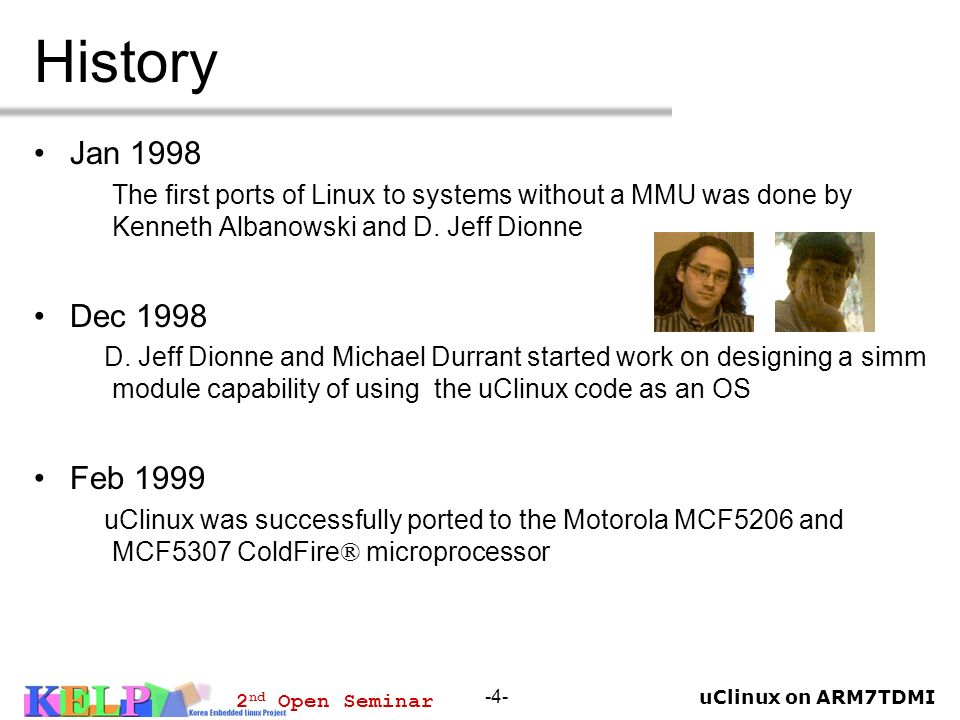 History Jan 1998. The first ports of Linux to systems without a MMU was done by Kenneth Albanowski and D. Jeff Dionne.