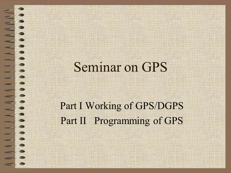 Part I Working of GPS/DGPS Part II Programming of GPS
