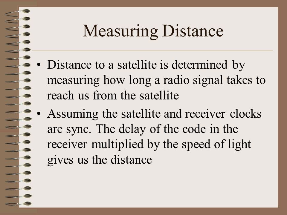 Measuring Distance Distance to a satellite is determined by measuring how long a radio signal takes to reach us from the satellite.