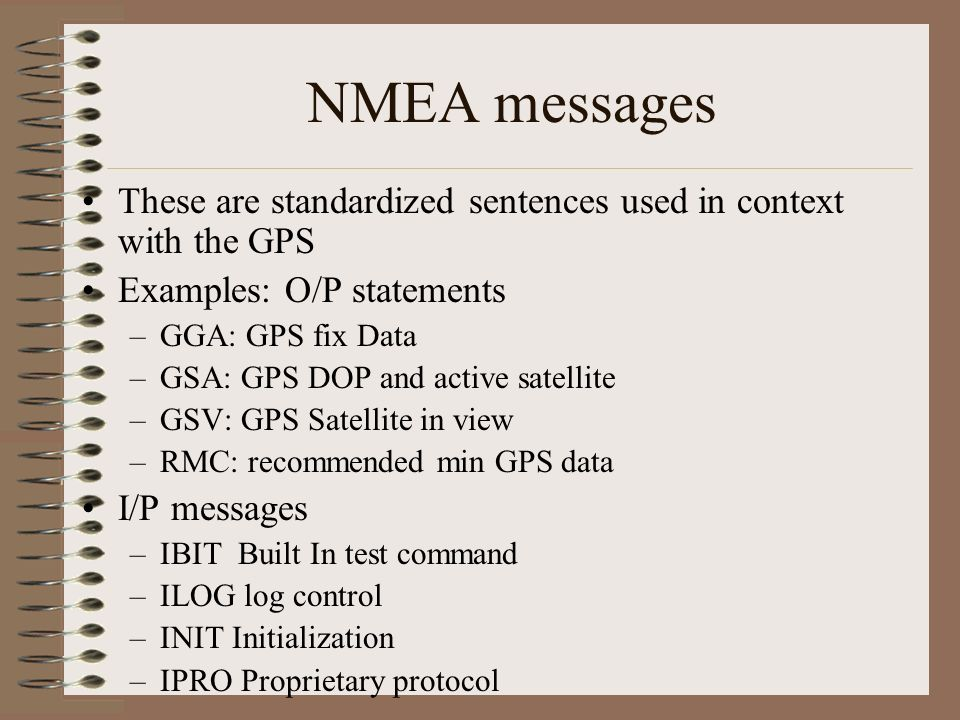 NMEA messages These are standardized sentences used in context with the GPS. Examples: O/P statements.