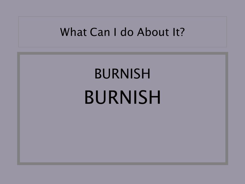 What Can I do About It BURNISH