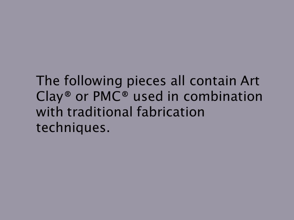 The following pieces all contain Art Clay® or PMC® used in combination with traditional fabrication techniques.