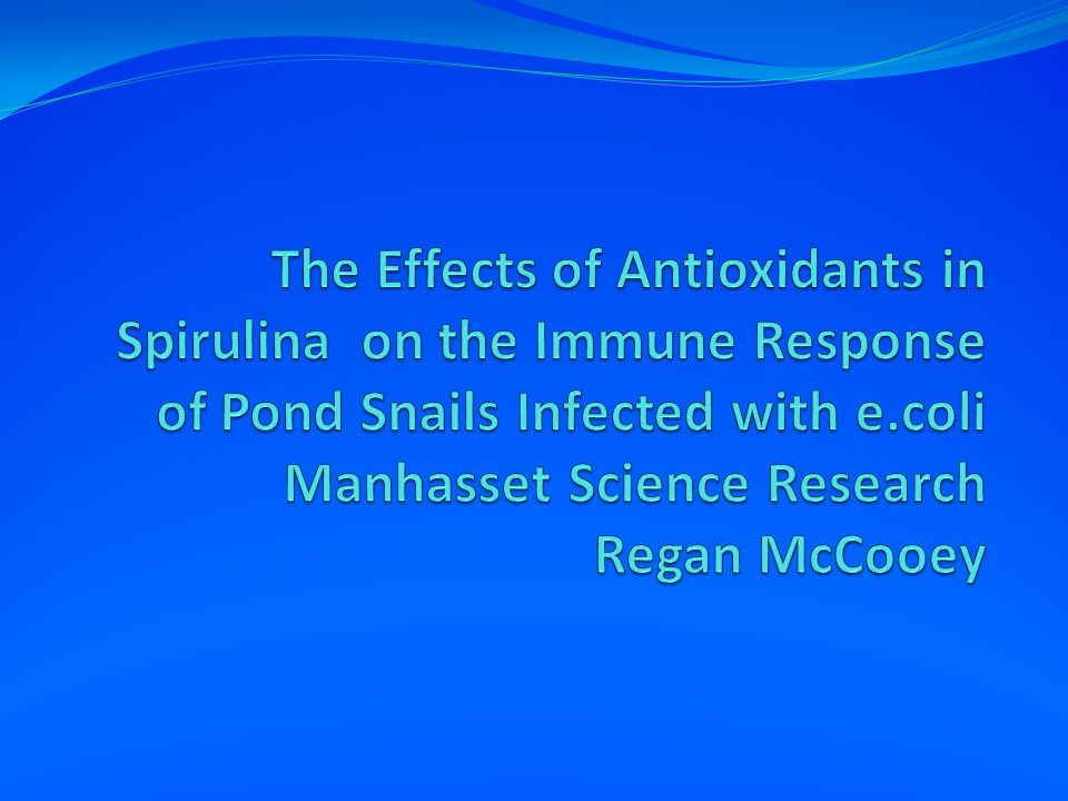 The Effects of Antioxidants in Spirulina on the Immune Response of Pond Snails Infected with e.coli Manhasset Science Research Regan McCooey
