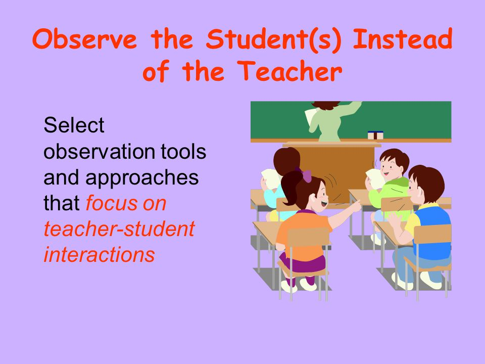 Observe the Student(s) Instead of the Teacher