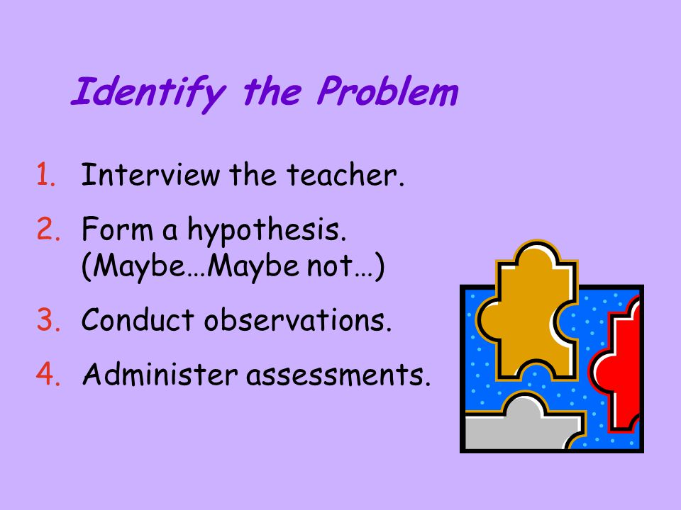 Identify the Problem Interview the teacher.