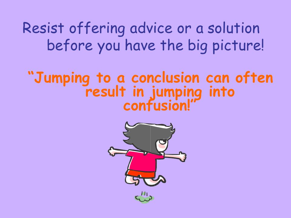 Resist offering advice or a solution before you have the big picture!