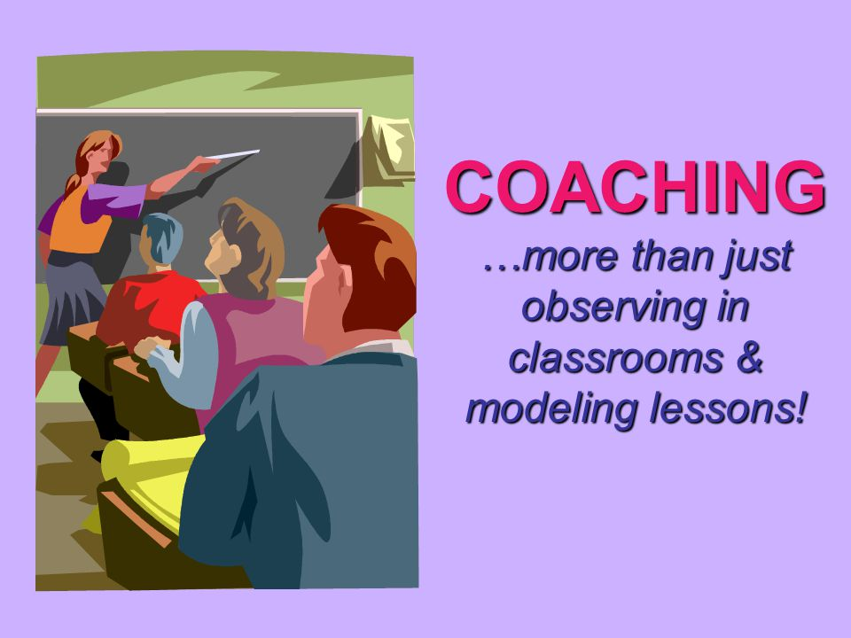 COACHING …more than just observing in classrooms & modeling lessons!