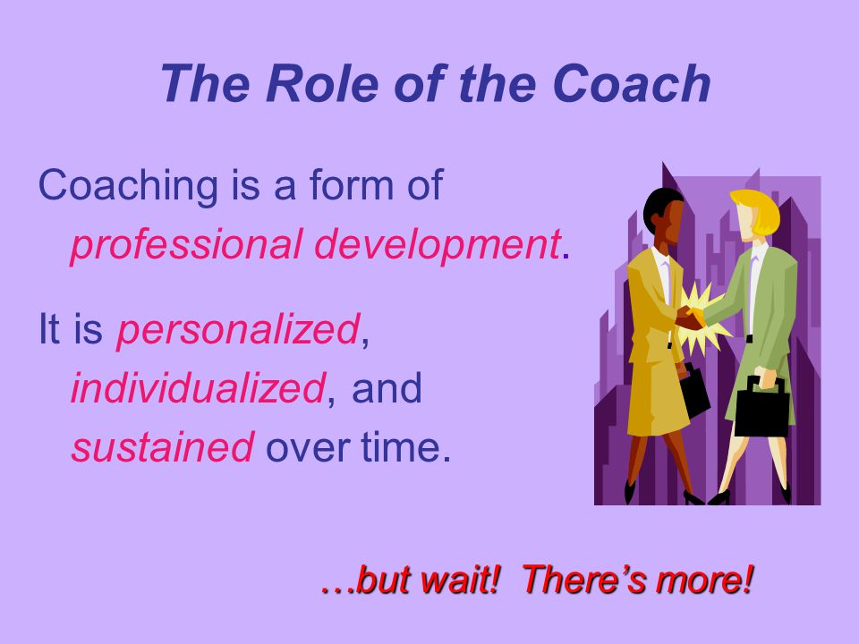 The Role of the Coach Coaching is a form of professional development.