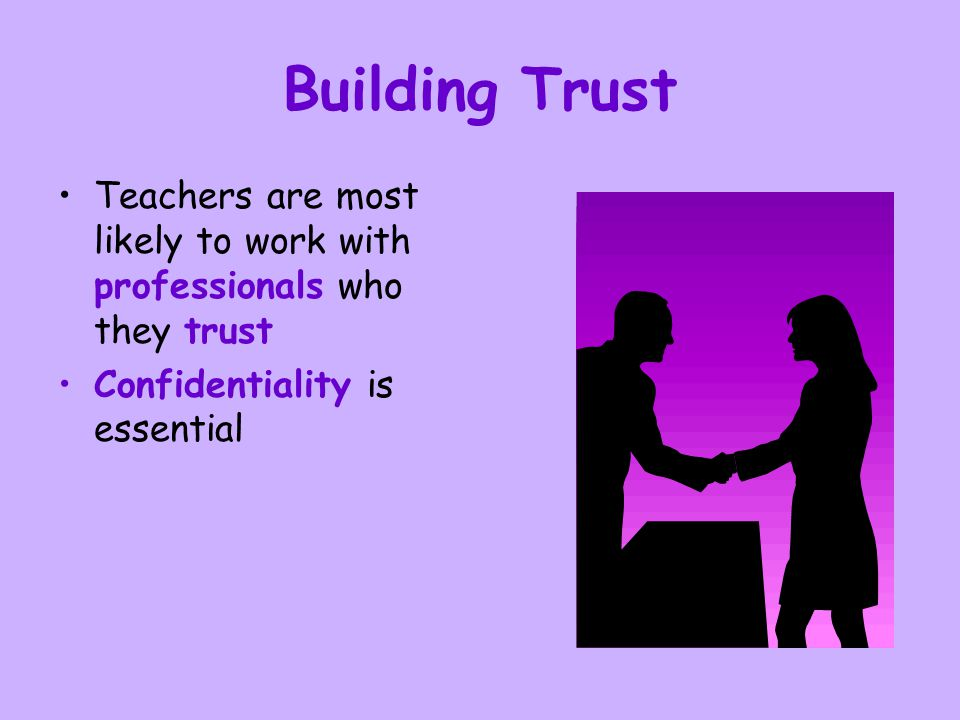 Building Trust Teachers are most likely to work with professionals who they trust.