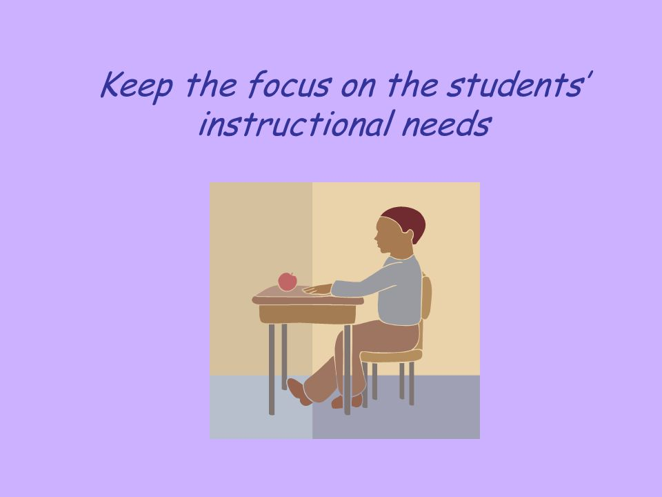 Keep the focus on the students' instructional needs