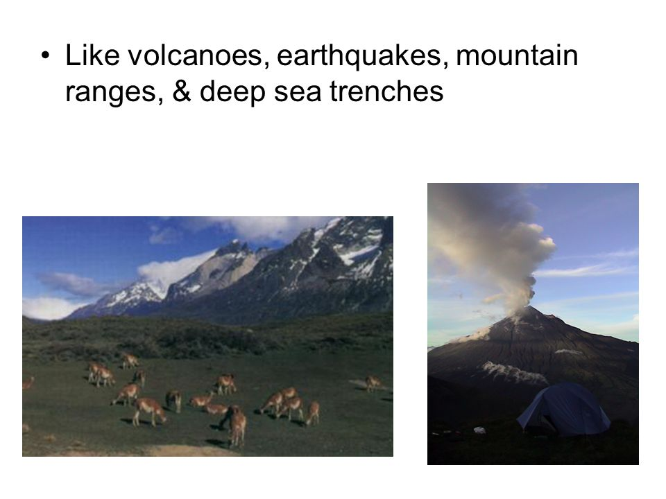 Like volcanoes, earthquakes, mountain ranges, & deep sea trenches