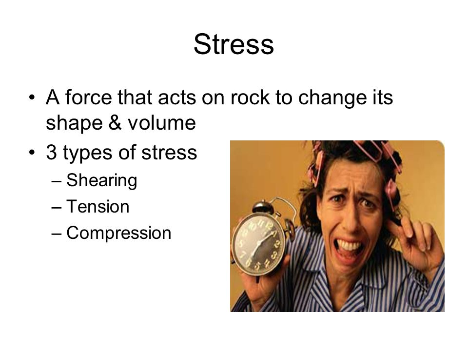 Stress A force that acts on rock to change its shape & volume